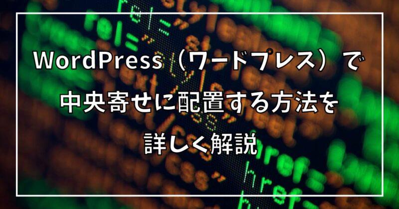 Wordpress(ワードプレス)で中央寄せに配置する方法を詳しく解説